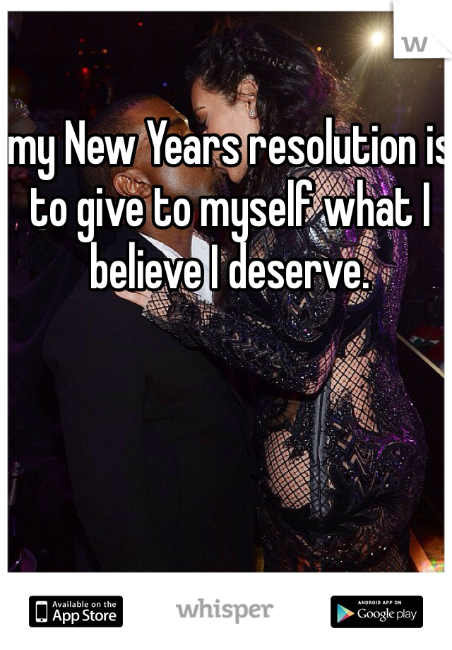 my New Years resolution is to give to myself what I believe I deserve.