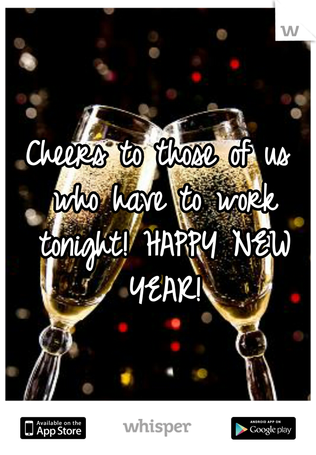 Cheers to those of us who have to work tonight! HAPPY NEW YEAR!
