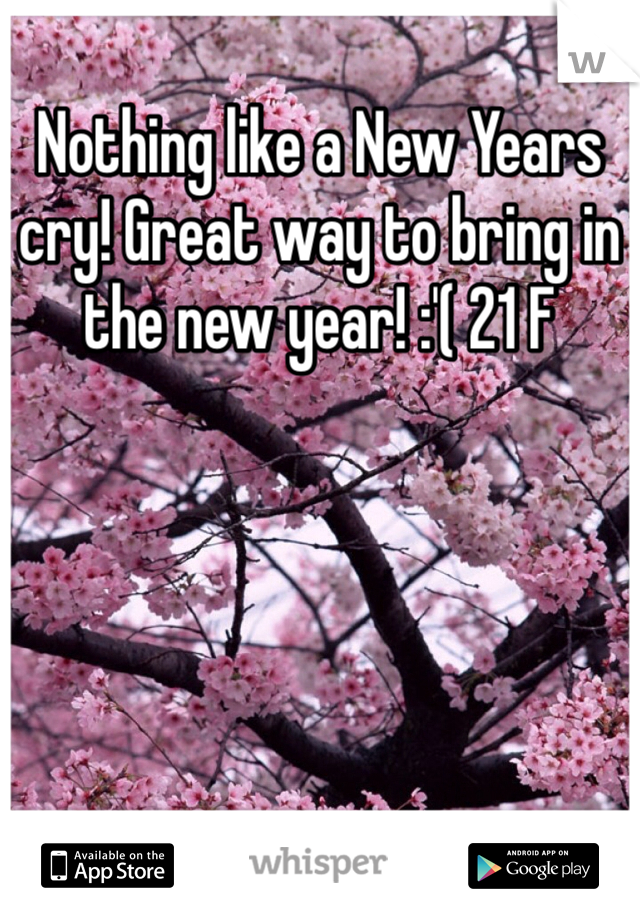 Nothing like a New Years cry! Great way to bring in the new year! :'( 21 F