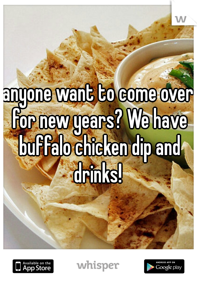 anyone want to come over for new years? We have buffalo chicken dip and drinks!