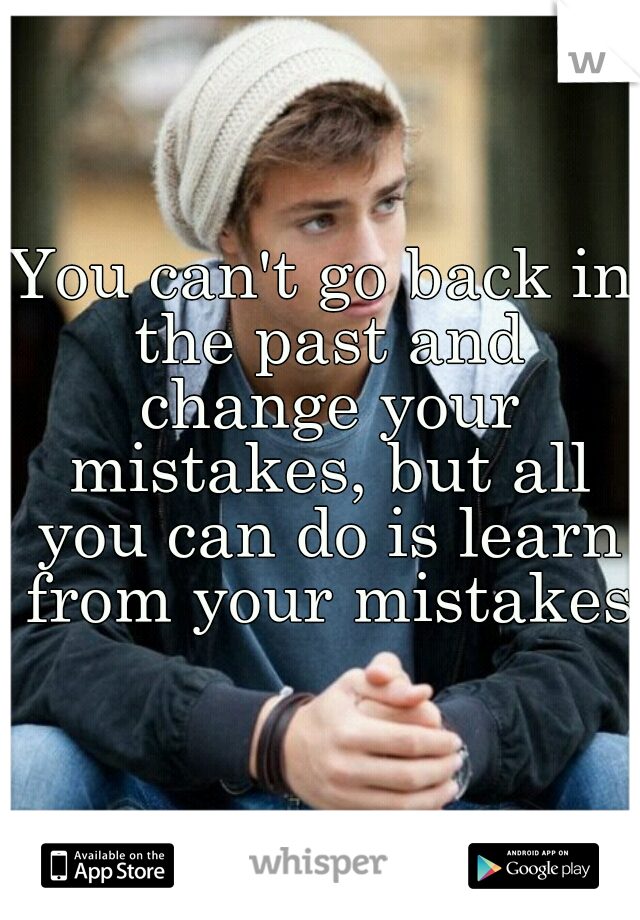 You can't go back in the past and change your mistakes, but all you can do is learn from your mistakes.