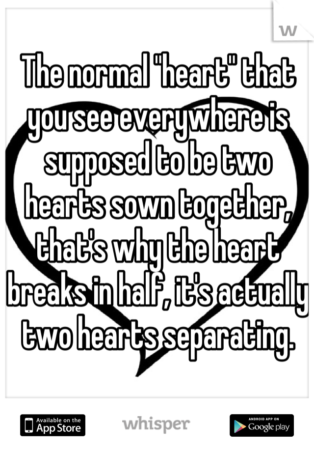 "The normal ""heart"" that you see everywhere is supposed to be two hearts sown together, that's why the heart breaks in half, it's actually two hearts separating."