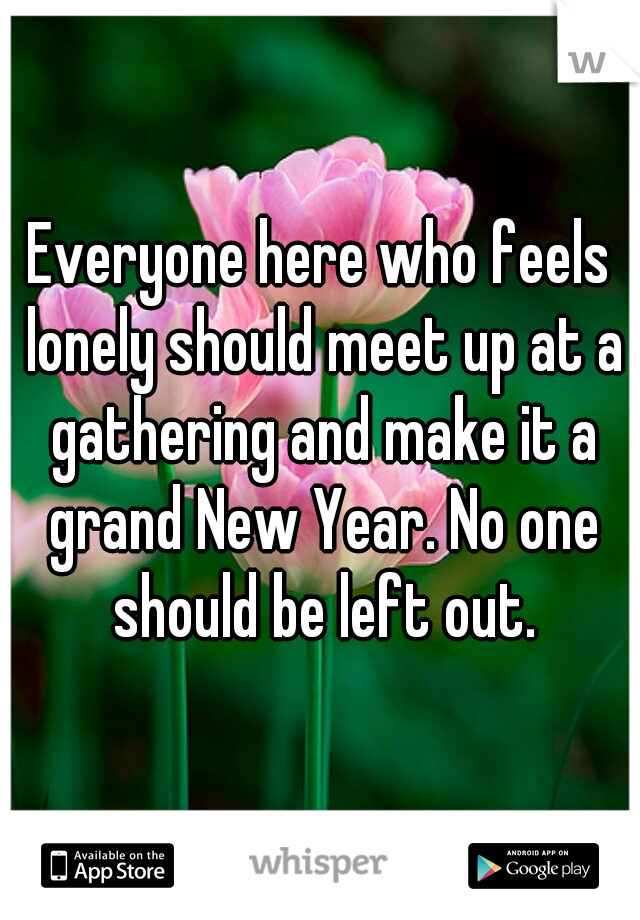 Everyone here who feels lonely should meet up at a gathering and make it a grand New Year. No one should be left out.