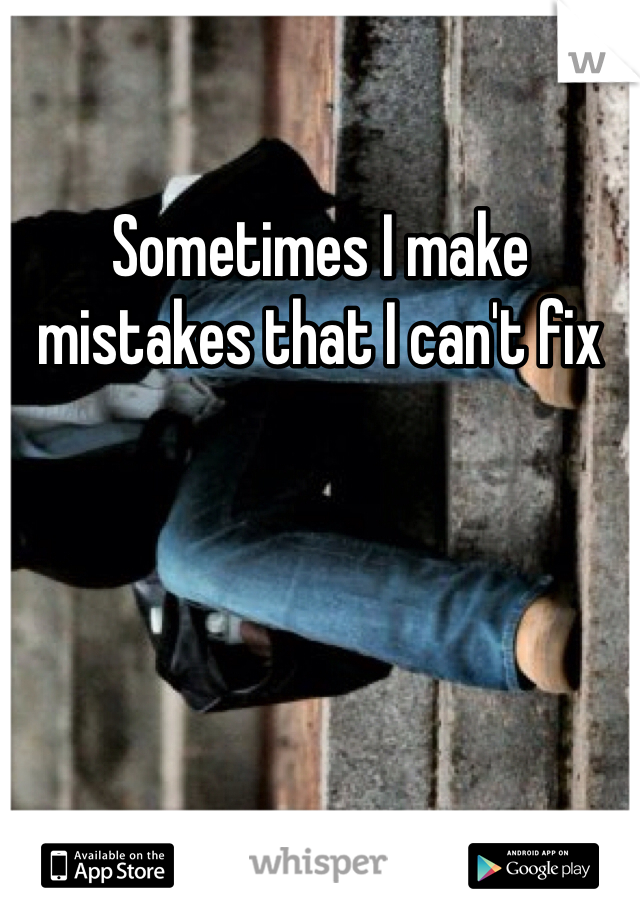 Sometimes I make mistakes that I can't fix