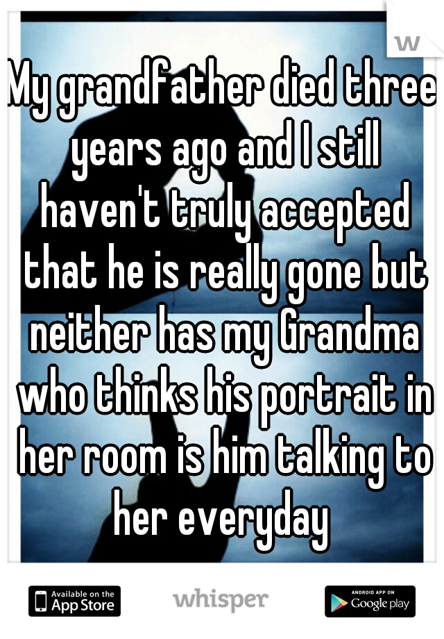 My grandfather died three years ago and I still haven't truly accepted that he is really gone but neither has my Grandma who thinks his portrait in her room is him talking to her everyday