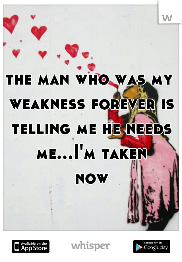 the man who was my weakness forever is telling me he needs me...I'm taken now
