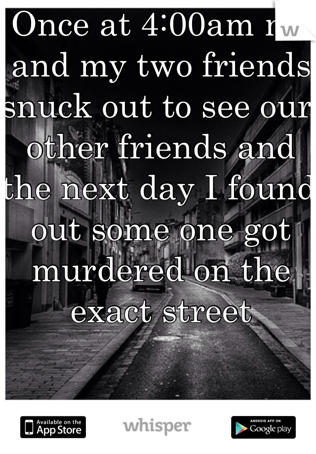 Once at 4:00am me and my two friends snuck out to see our other friends and the next day I found out some one got murdered on the exact street