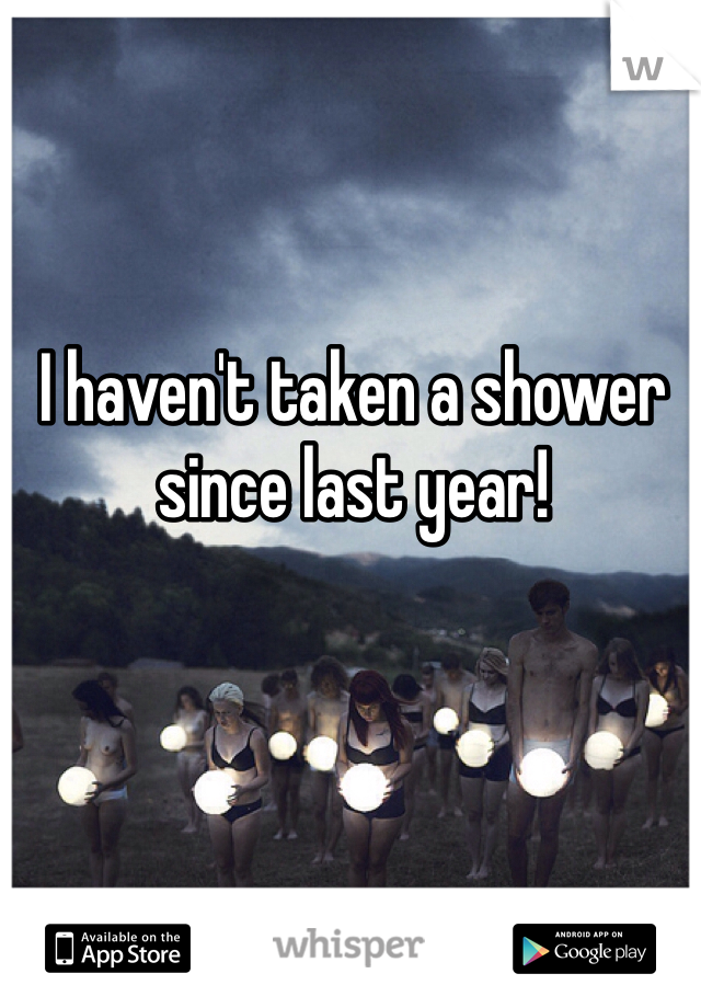 I haven't taken a shower since last year!