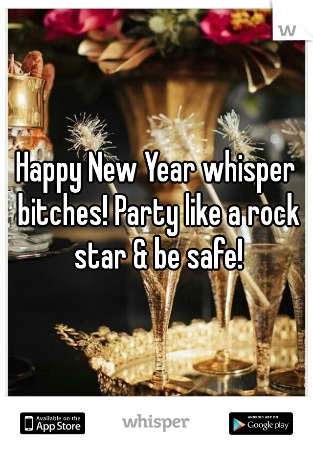 Happy New Year whisper bitches! Party like a rock star & be safe!