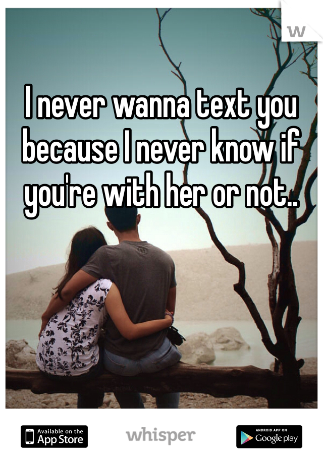 I never wanna text you because I never know if you're with her or not..
