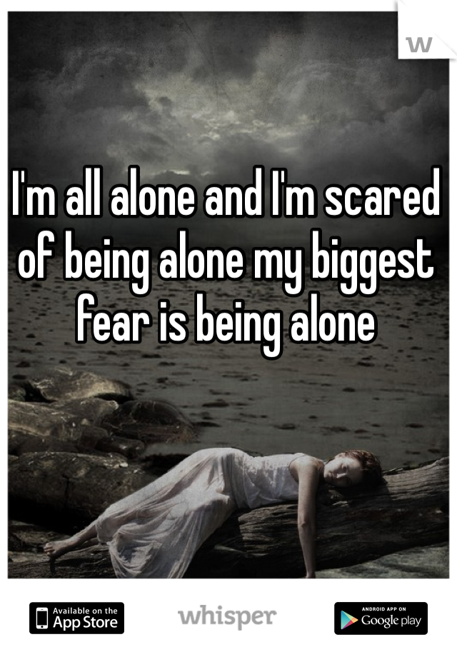 I'm all alone and I'm scared of being alone my biggest fear is being alone