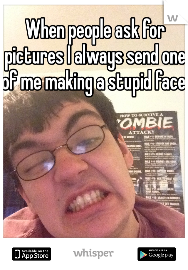 When people ask for pictures I always send one of me making a stupid face.