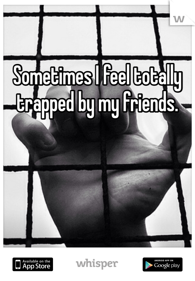 Sometimes I feel totally trapped by my friends.