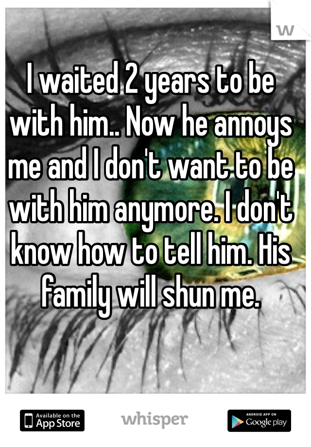 I waited 2 years to be with him.. Now he annoys me and I don't want to be with him anymore. I don't know how to tell him. His family will shun me.