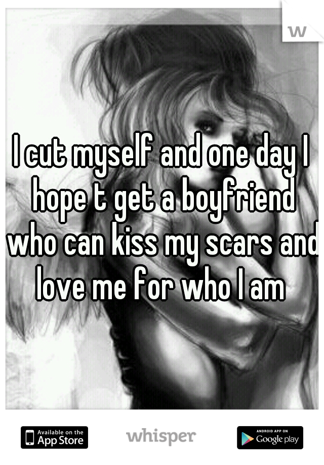 I cut myself and one day I hope t get a boyfriend who can kiss my scars and love me for who I am
