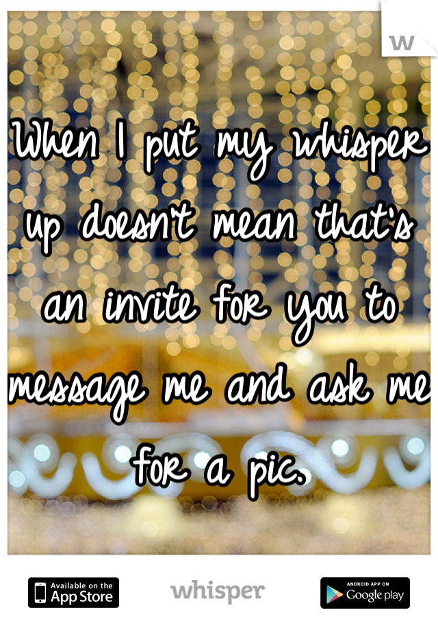 When I put my whisper up doesn't mean that's an invite for you to message me and ask me for a pic.