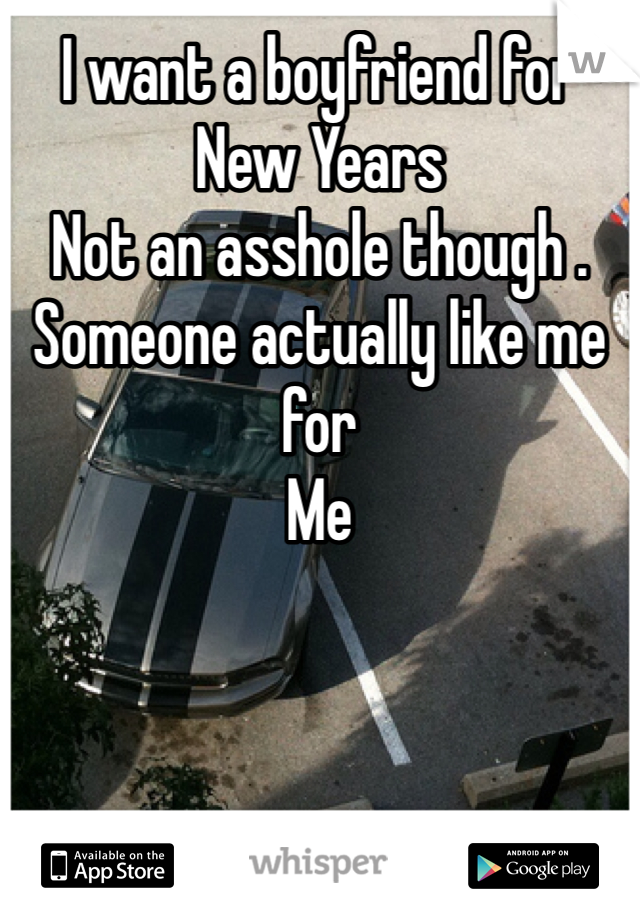 I want a boyfriend for New Years  Not an asshole though . Someone actually like me for  Me