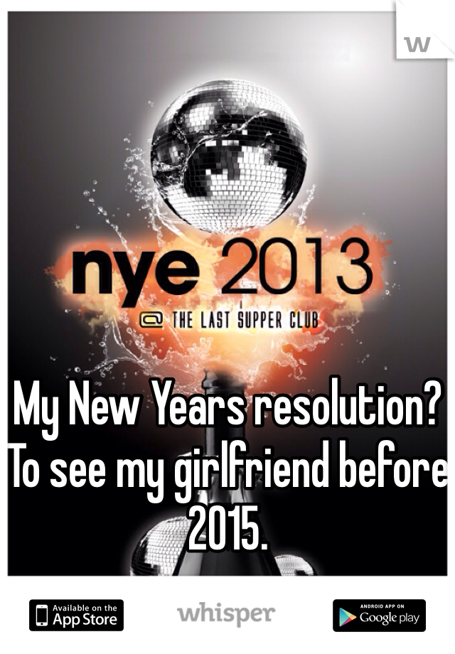 My New Years resolution? To see my girlfriend before 2015.