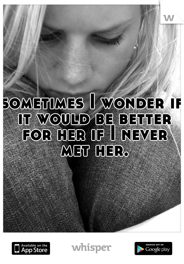 sometimes I wonder if it would be better for her if I never met her.