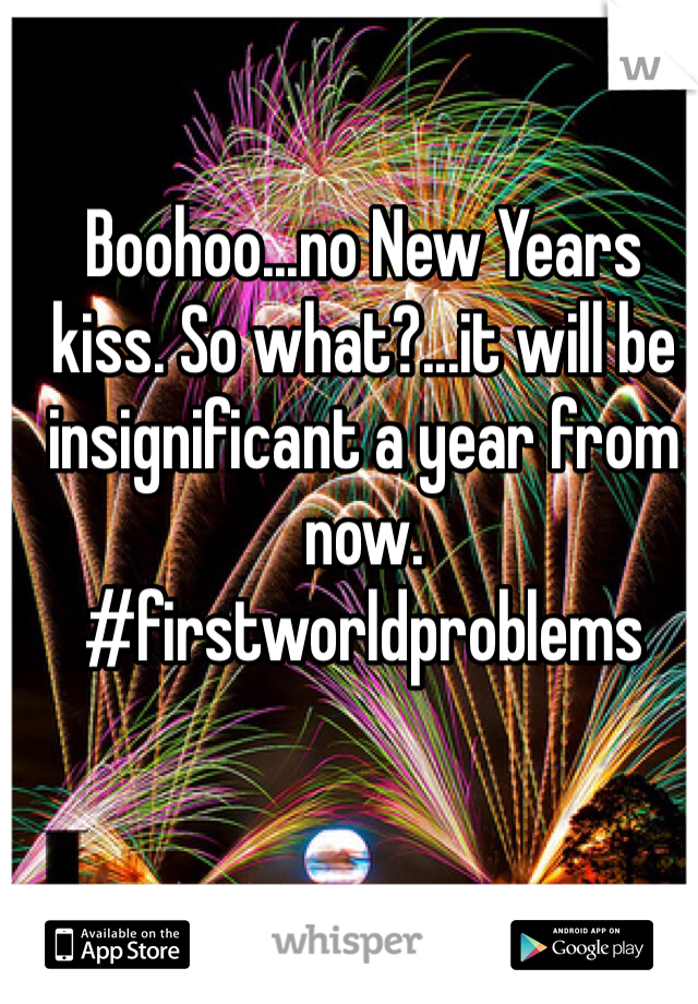 Boohoo...no New Years kiss. So what?...it will be insignificant a year from now. #firstworldproblems