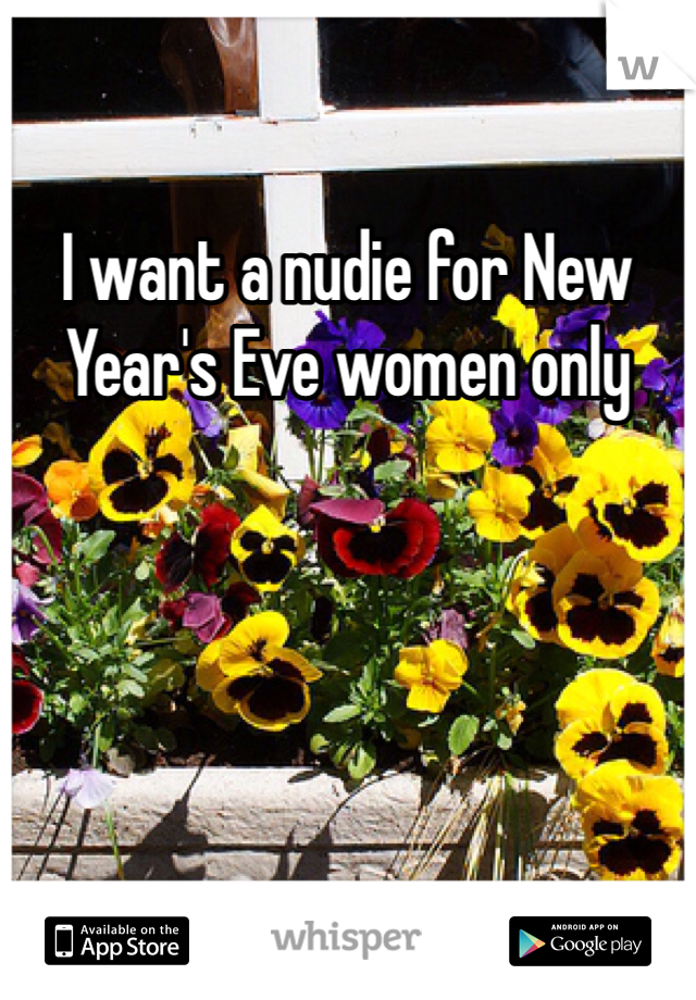 I want a nudie for New Year's Eve women only
