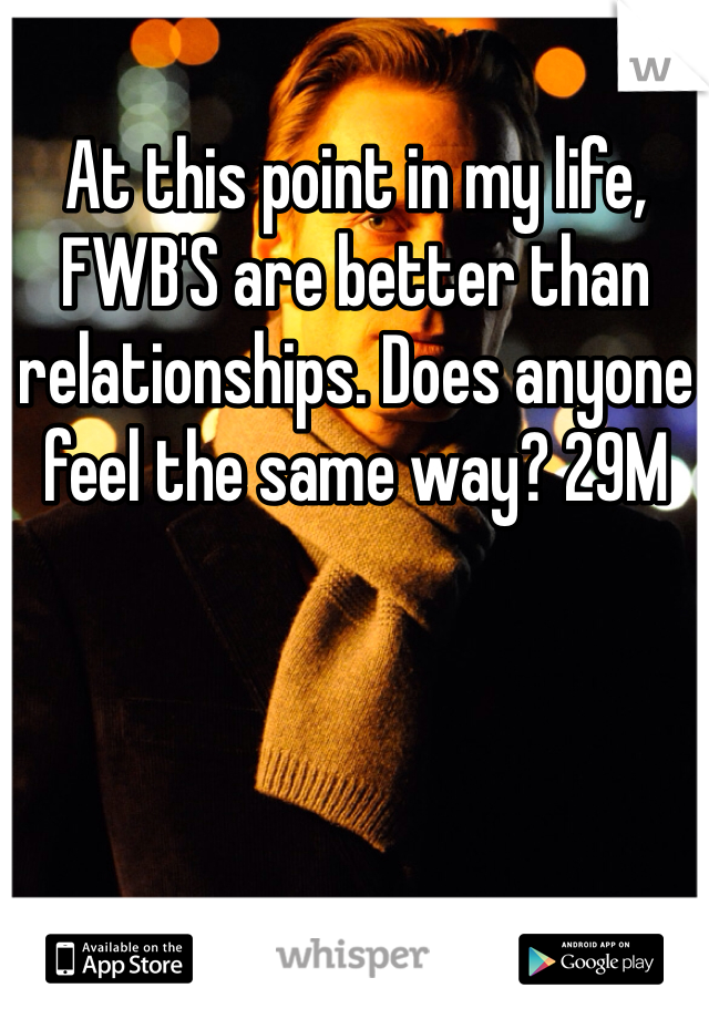 At this point in my life, FWB'S are better than relationships. Does anyone feel the same way? 29M