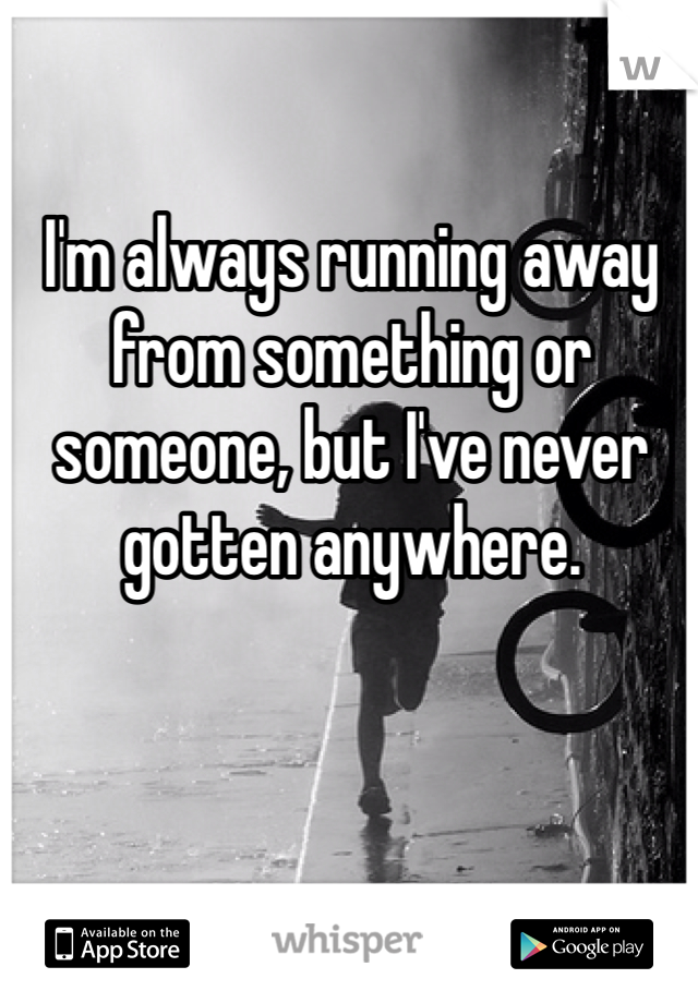 I'm always running away from something or someone, but I've never gotten anywhere.