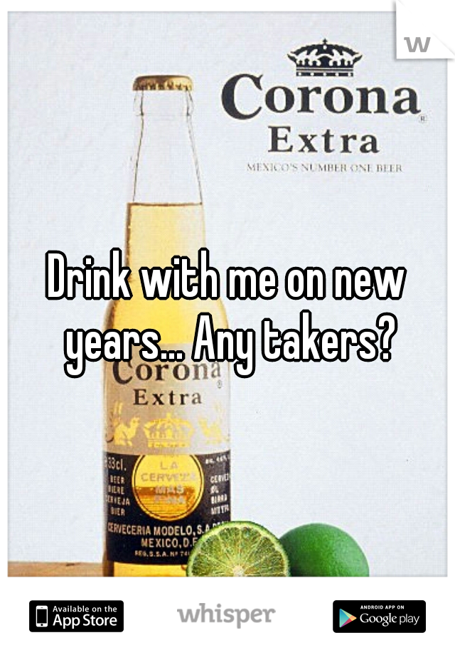 Drink with me on new years... Any takers?