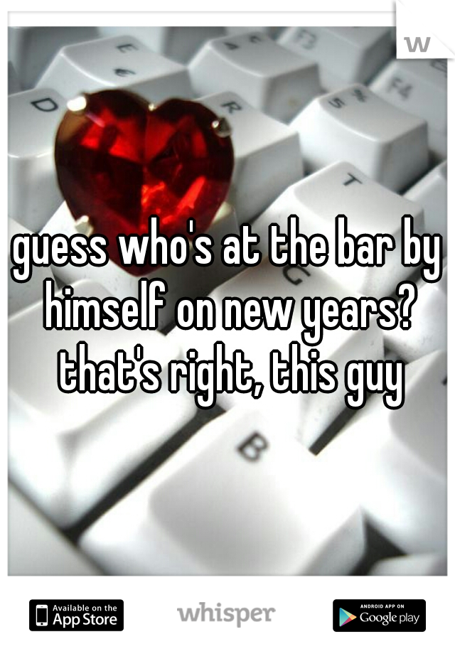 guess who's at the bar by himself on new years? that's right, this guy