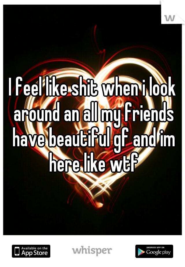I feel like shit when i look around an all my friends have beautiful gf and im here like wtf
