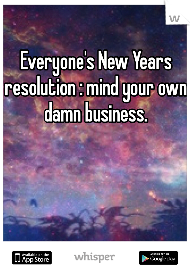 Everyone's New Years resolution : mind your own damn business.