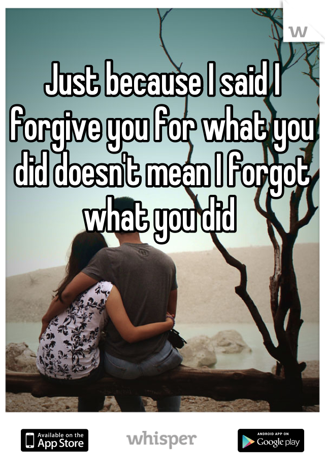 Just because I said I forgive you for what you did doesn't mean I forgot what you did