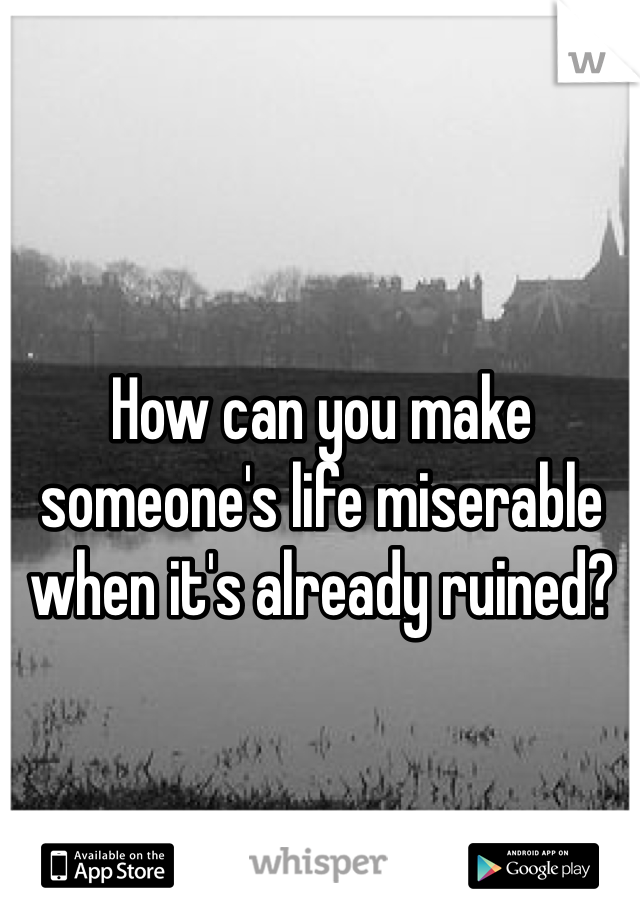 How can you make someone's life miserable when it's already ruined?