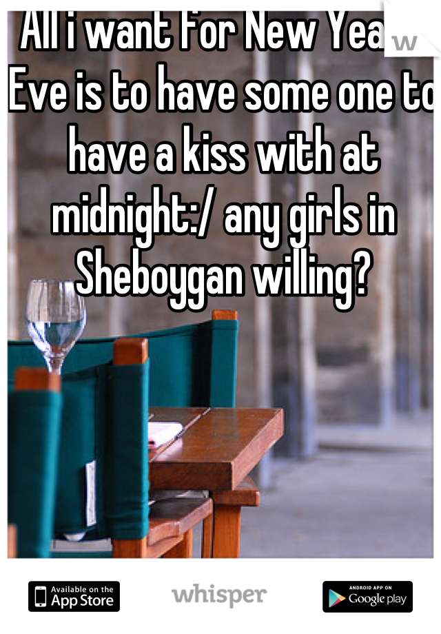 All i want for New Year's Eve is to have some one to have a kiss with at midnight:/ any girls in Sheboygan willing?