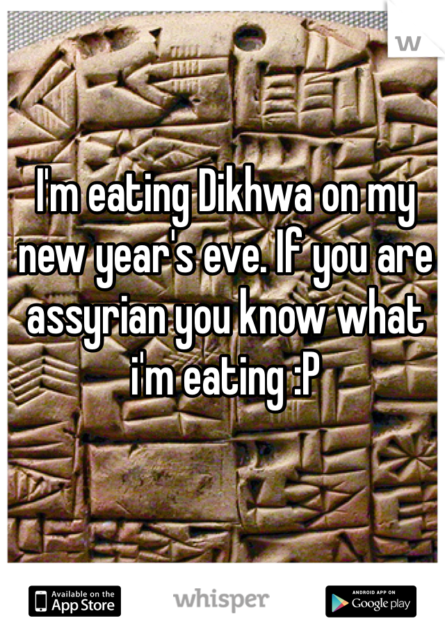 I'm eating Dikhwa on my new year's eve. If you are assyrian you know what i'm eating :P