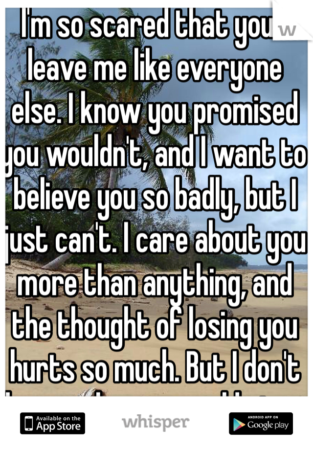 I'm so scared that you'll leave me like everyone else. I know you promised you wouldn't, and I want to believe you so badly, but I just can't. I care about you more than anything, and the thought of losing you hurts so much. But I don't know why you would stay.