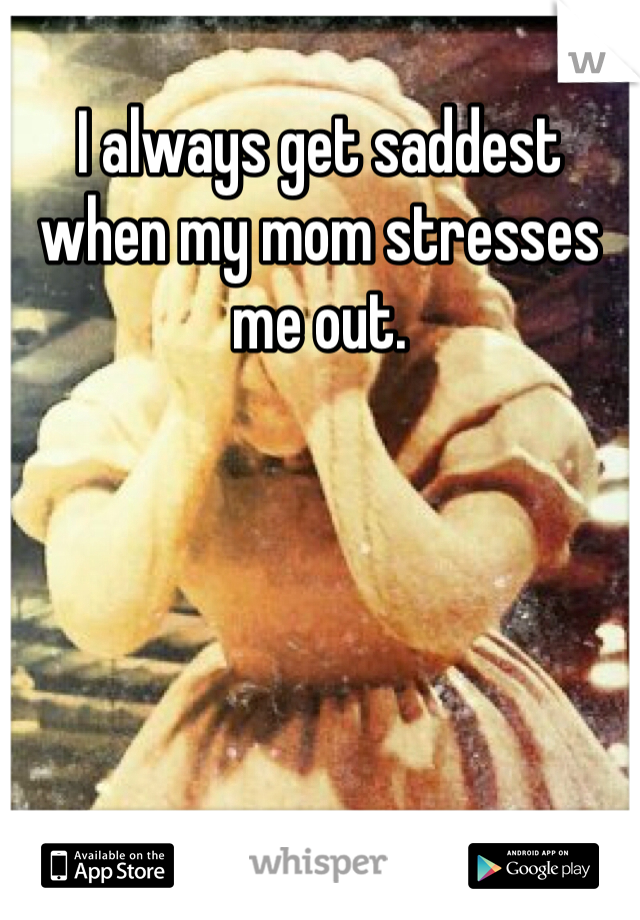 I always get saddest when my mom stresses me out.