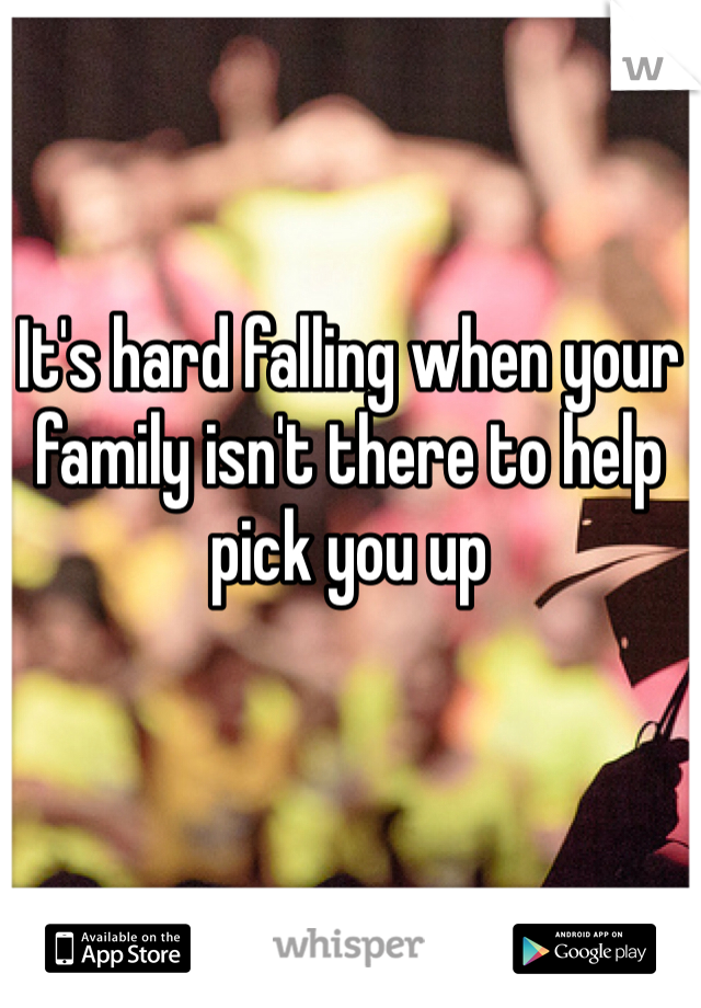 It's hard falling when your family isn't there to help pick you up