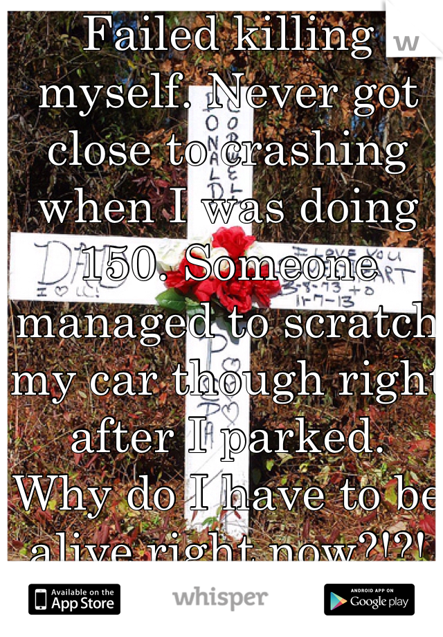 Failed killing myself. Never got close to crashing when I was doing 150. Someone managed to scratch my car though right after I parked. Why do I have to be alive right now?!?! Why can't I be just dead?! Die doing the only thing I like doing and with my car, the only thing that I have.