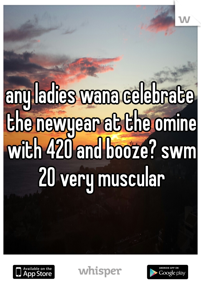 any ladies wana celebrate the newyear at the omine with 420 and booze? swm 20 very muscular