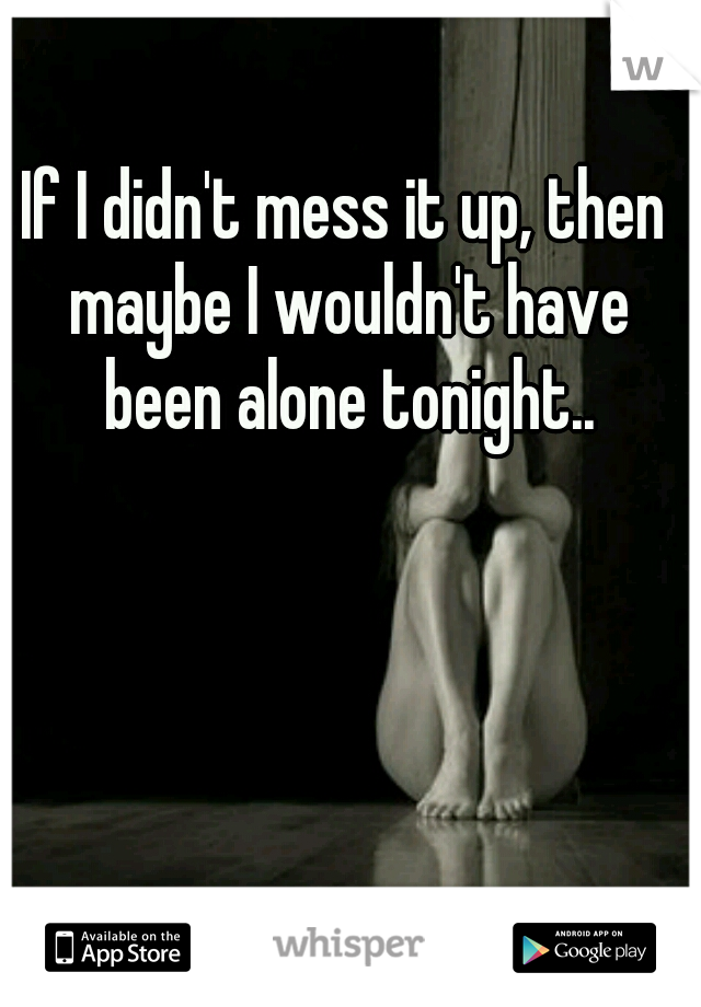 If I didn't mess it up, then maybe I wouldn't have been alone tonight..