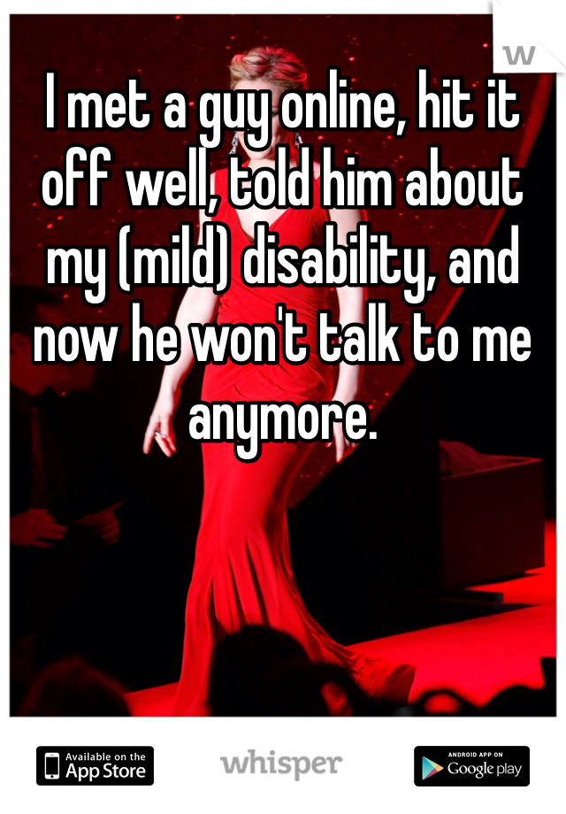 I met a guy online, hit it off well, told him about my (mild) disability, and now he won't talk to me anymore.