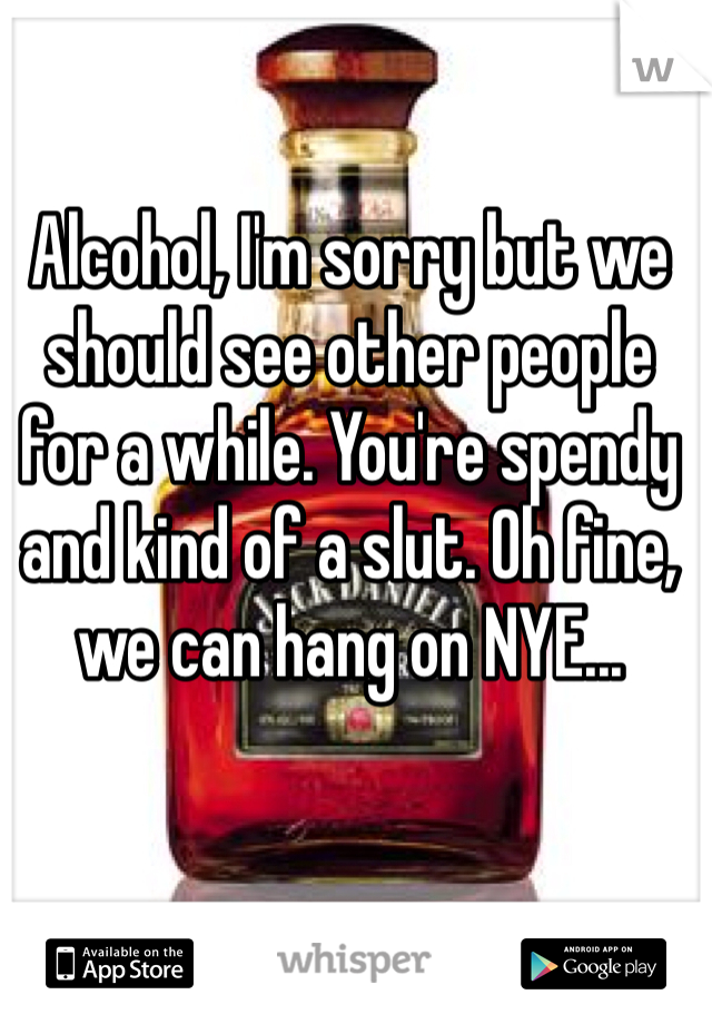 Alcohol, I'm sorry but we should see other people for a while. You're spendy and kind of a slut. Oh fine, we can hang on NYE...