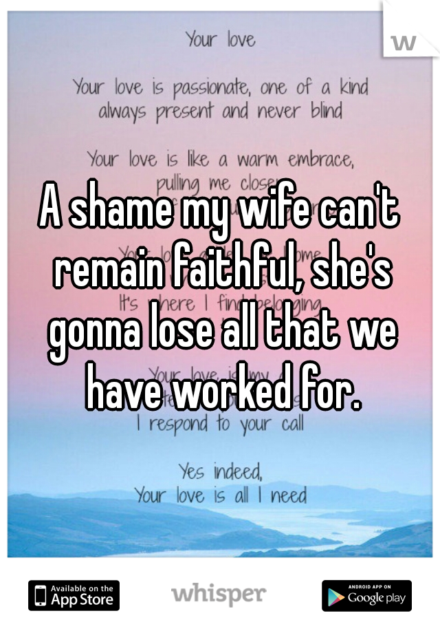A shame my wife can't remain faithful, she's gonna lose all that we have worked for.