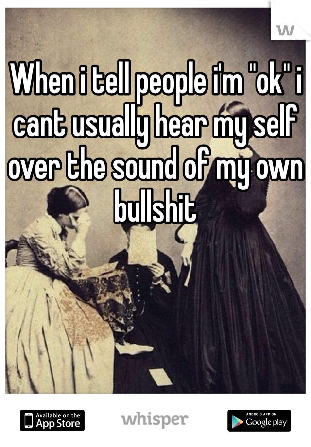 """When i tell people i'm """"ok"""" i cant usually hear my self over the sound of my own bullshit"""