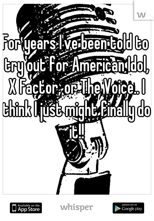 For years I've been told to try out for American Idol, X Factor, or The Voice.. I think I just might finally do it!!