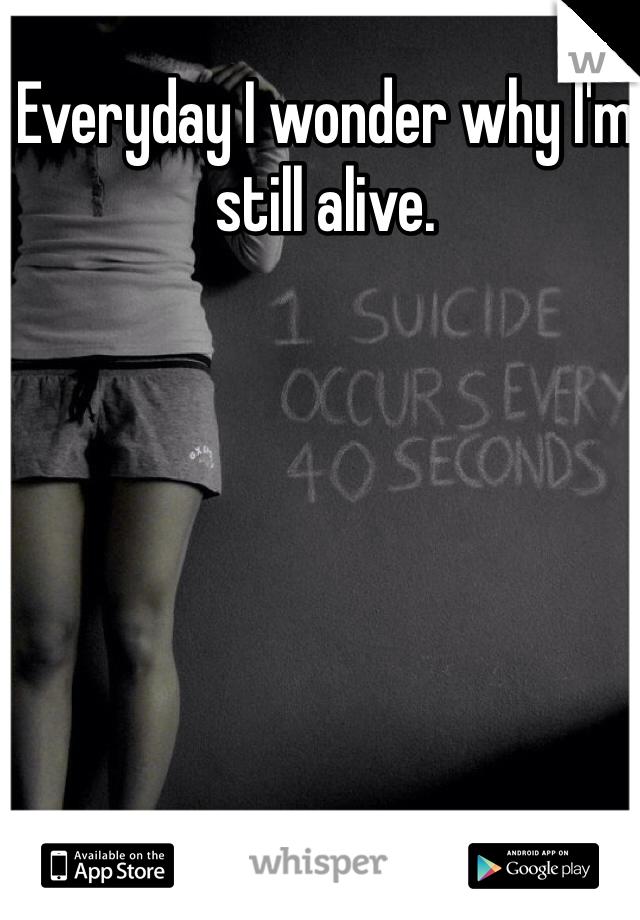 Everyday I wonder why I'm still alive.