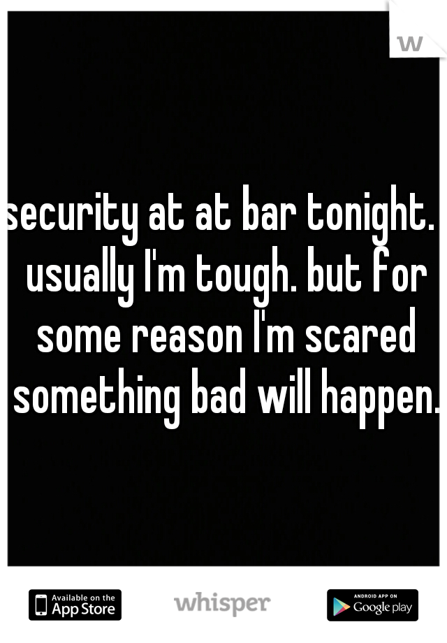 security at at bar tonight.  usually I'm tough. but for some reason I'm scared something bad will happen.