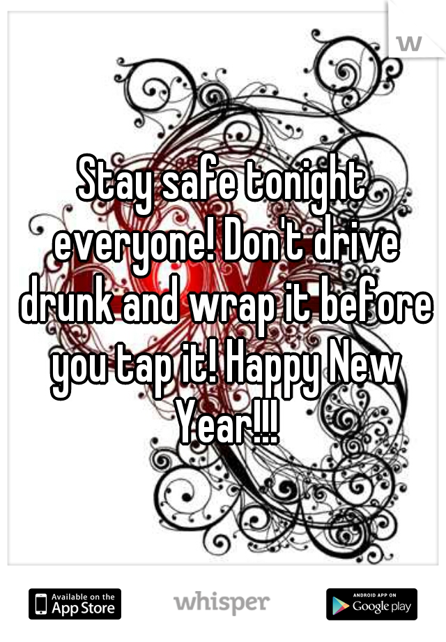 Stay safe tonight everyone! Don't drive drunk and wrap it before you tap it! Happy New Year!!!