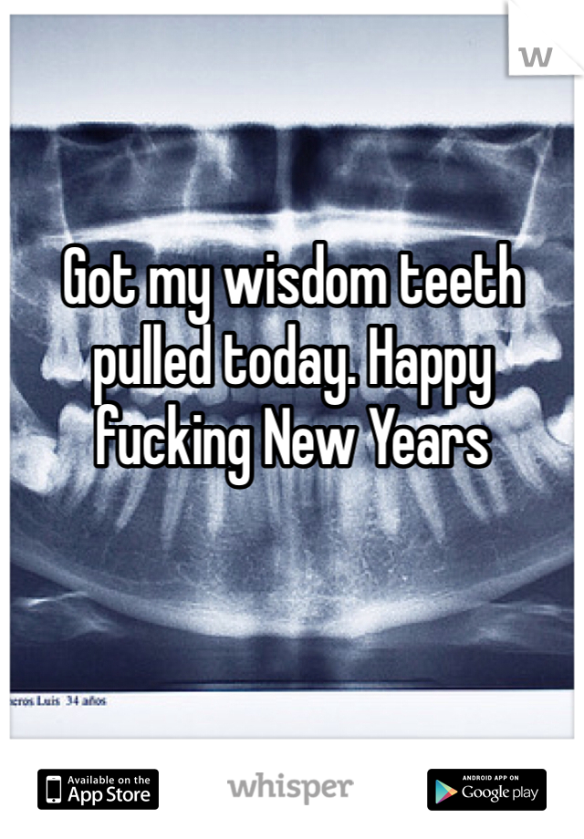 Got my wisdom teeth pulled today. Happy fucking New Years
